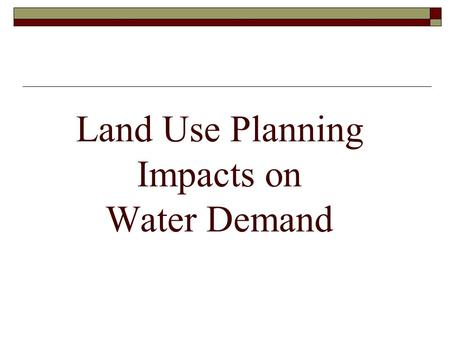 Land Use Planning Impacts on Water Demand. Land Use vs Water Demand  At water supply meetings hear frustrations with municipal use: Too much grass Bad.