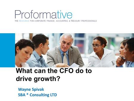 THE RESOURCE FOR CORPORATE FINANCE, ACCOUNTING & TREASURY PROFESSIONALS Wayne Spivak SBA * Consulting LTD What can the CFO do to drive growth?