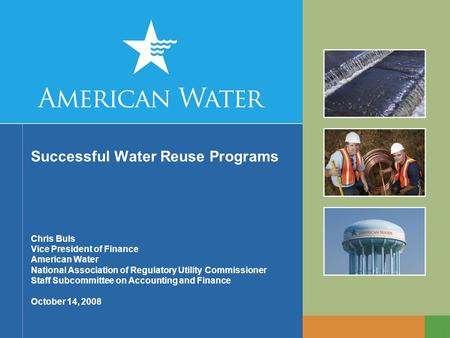 Successful Water Reuse Programs Chris Buls Vice President of Finance American Water National Association of Regulatory Utility Commissioner Staff Subcommittee.