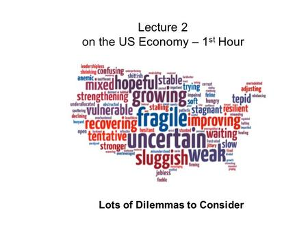 Lecture 2 on the US Economy – 1 st Hour Lots of Dilemmas to Consider.