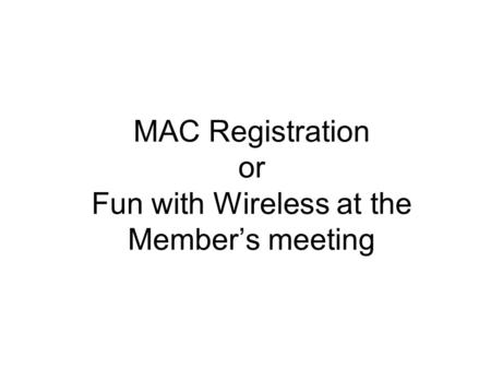 MAC Registration or Fun with Wireless at the Member's meeting.