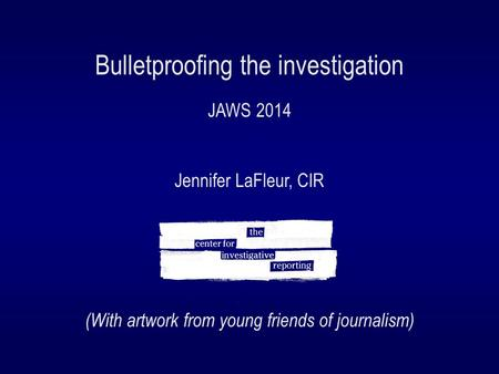Bulletproofing the investigation JAWS 2014 Jennifer LaFleur, CIR (With artwork from young friends of journalism)