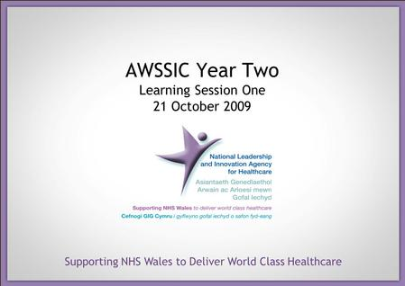 Supporting NHS Wales to Deliver World Class Healthcare AWSSIC Year Two Learning Session One 21 October 2009.