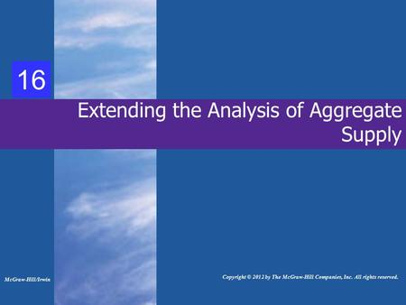 35 Extending the Analysis of Aggregate Supply McGraw-Hill/Irwin Copyright © 2012 by The McGraw-Hill Companies, Inc. All rights reserved. 16.