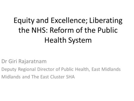 Equity and Excellence; Liberating the NHS: Reform of the Public Health System Dr Giri Rajaratnam Deputy Regional Director of Public Health, East Midlands.