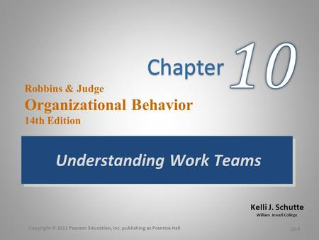 Kelli J. Schutte William Jewell College Robbins & Judge Organizational Behavior 14th Edition Understanding Work Teams 10-0 Copyright © 2011 Pearson Education,