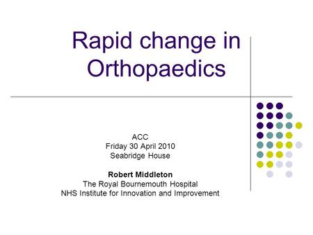 Rapid change in Orthopaedics ACC Friday 30 April 2010 Seabridge House Robert Middleton The Royal Bournemouth Hospital NHS Institute for Innovation and.