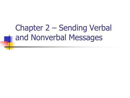 Chapter 2 – Sending Verbal and Nonverbal Messages.