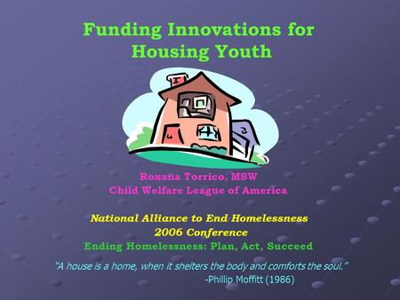 Funding Innovations for Housing Youth Roxana Torrico, MSW Child Welfare League of America National Alliance to End Homelessness 2006 Conference Ending.