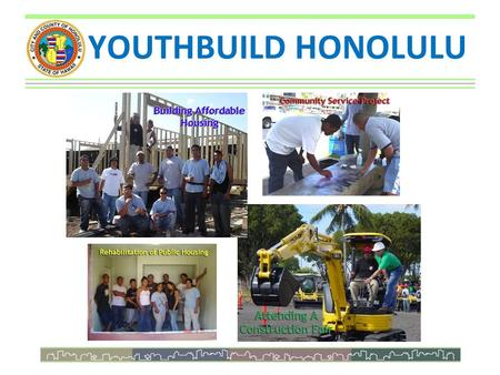 YOUTHBUILD HONOLULU. In The Beginning... Department of Community Services Administration Local Workforce Development Board - City Grants - Economic Development.