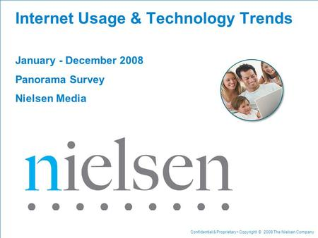 Confidential & Proprietary Copyright © 2008 The Nielsen Company Internet Usage & Technology Trends January - December 2008 Panorama Survey Nielsen Media.
