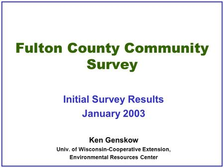 Fulton County Community Survey Initial Survey Results January 2003 Ken Genskow Univ. of Wisconsin-Cooperative Extension, Environmental Resources Center.