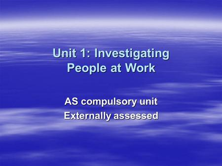 Unit 1: Investigating People at Work AS compulsory unit Externally assessed.