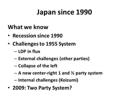 Japan since 1990 What we know Recession since 1990 Challenges to 1955 System – LDP in flux – External challenges (other parties) – Collapse of the left.