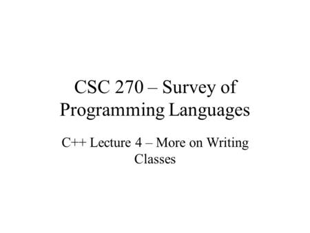 CSC 270 – Survey of Programming Languages C++ Lecture 4 – More on Writing Classes.