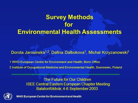 WHO European Centre for Environment and Health Survey Methods for Environmental Health Assessments Dorota Jarosinska 1,2, Dafina Dalbokova 1, Michal Krzyzanowski.