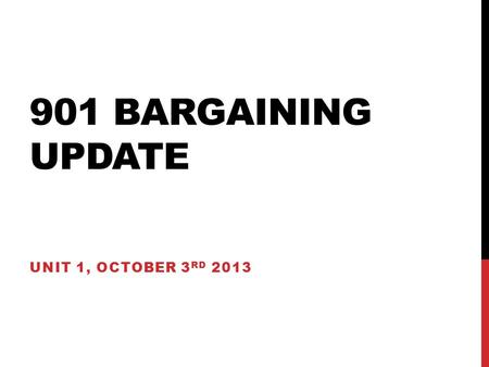 901 BARGAINING UPDATE UNIT 1, OCTOBER 3 RD 2013. QUICK BARGAINING PROCESS REVIEW.