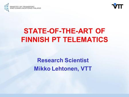 STATE-OF-THE-ART OF FINNISH PT TELEMATICS Research Scientist Mikko Lehtonen, VTT.