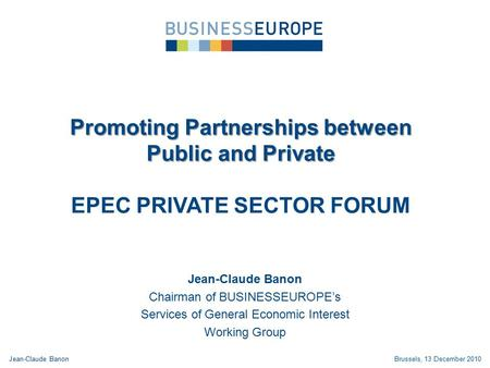 Promoting Partnerships between Public and Private EPEC PRIVATE SECTOR FORUM Jean-Claude Banon Chairman of BUSINESSEUROPE's Services of General Economic.
