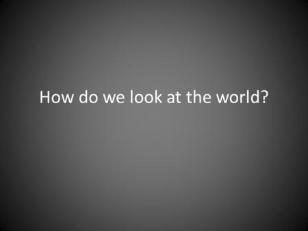 How do we look at the world?. The Five Themes of Geography.