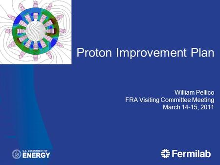 Proton Improvement Plan William Pellico FRA Visiting Committee Meeting March 14-15, 2011.