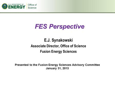 FES Perspective E.J. Synakowski Associate Director, Office of Science Fusion Energy Sciences Presented to the Fusion Energy Sciences Advisory Committee.