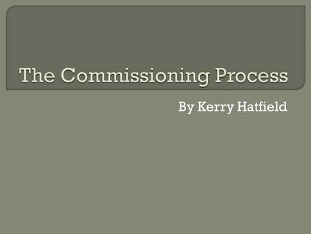 By Kerry Hatfield. The Commissioning process is simply the process of getting your ideas heard by large companies such as the BBC or ITV. It varies for.