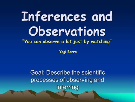 "Inferences and Observations ""You can observe a lot just by watching"" -Yogi Berra Goal: Describe the scientific processes of observing and inferring."