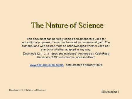 Download K1.1_2.1a Ideas and Evidence Slide number 1 The Nature of Science This document can be freely copied and amended if used for educational purposes.