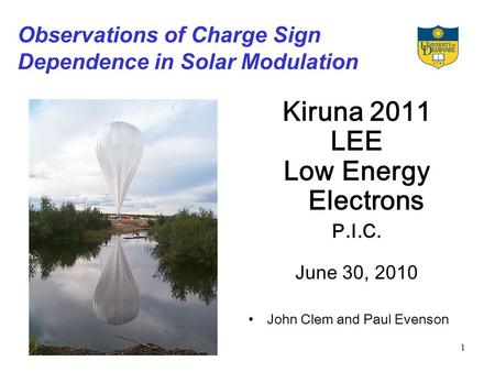 1 Observations of Charge Sign Dependence in Solar Modulation Kiruna 2011 LEE Low Energy Electrons P.I.C. June 30, 2010 John Clem and Paul Evenson.
