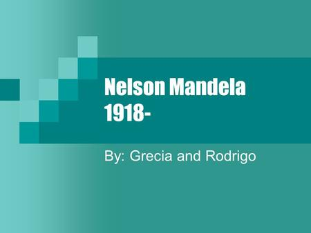 Nelson Mandela 1918- By: Grecia and Rodrigo. Biographical information Born in July 18 1918 Umtata, South Africa Was in prison for 28 years Helped stopping.