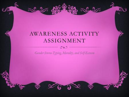 AWARENESS ACTIVITY ASSIGNMENT Gender Stereo-Typing, Morality, and Self-Esteem.