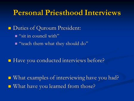 "Personal Priesthood Interviews Duties of Quroum President: Duties of Quroum President: ""sit in council with"" ""sit in council with"" ""teach them what they."