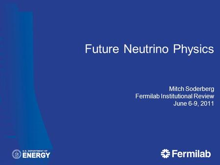 Future Neutrino Physics Mitch Soderberg Fermilab Institutional Review June 6-9, 2011.