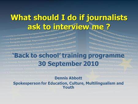 What should I do if journalists ask to interview me ? 'Back to school' training programme 30 September 2010 Dennis Abbott Spokesperson for Education, Culture,