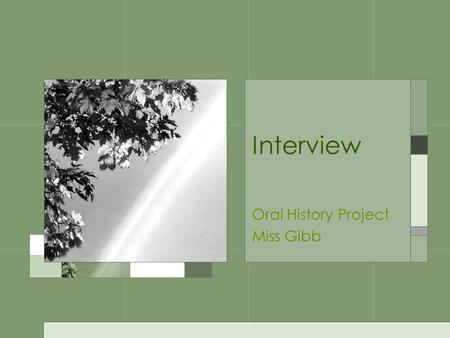 Interview Oral History Project Miss Gibb. Interview Before you begin… –Think about who you want to interview –Remember, the older, the better –If you.