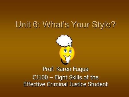 Unit 6: What's Your Style? Prof. Karen Fuqua CJ100 – Eight Skills of the Effective Criminal Justice Student.
