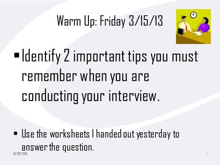 Warm Up: Friday 3/15/13 Identify 2 important tips you must remember when you are conducting your interview. Use the worksheets I handed out yesterday to.