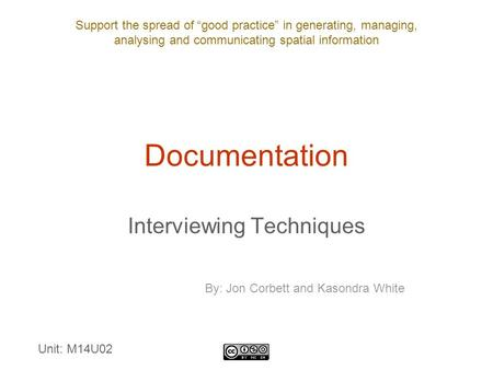 "Support the spread of ""good practice"" in generating, managing, analysing and communicating spatial information Documentation Interviewing Techniques By:"