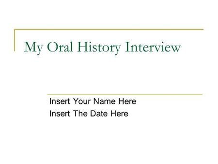 My Oral History Interview Insert Your Name Here Insert The Date Here.