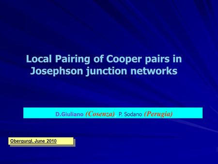 D.Giuliano (Cosenza), P. Sodano (Perugia) Local Pairing of Cooper pairs in Josephson junction networks Obergurgl, June 2010.