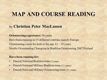 MAP AND COURSE READING By Christian Peter MacLassen Orienteering experiance: 16 years Have been running in 15 different contries, mainly Europe Orienteering.