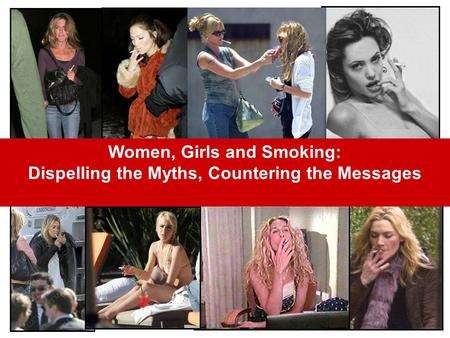 Women, Girls and Smoking: Dispelling the Myths, Countering the Messages.