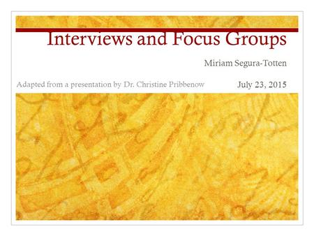 Interviews and Focus Groups Miriam Segura-Totten July 23, 2015 Adapted from a presentation by Dr. Christine Pribbenow.