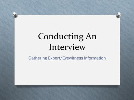 Conducting An Interview Gathering Expert/Eyewitness Information.