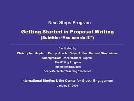 "Getting Started in Proposal Writing (Subtitle: ""You can do it!"") Facilitated by Christopher Hayden Penny Hirsch Galya Ruffer Bernard Streitwieser Undergraduate."