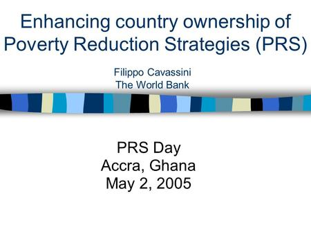 Enhancing country ownership of Poverty Reduction Strategies (PRS) PRS Day Accra, Ghana May 2, 2005 Filippo Cavassini The World Bank.