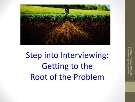 Adapted from 10 Interviewing Techniques by Mary Jo McGrath Step into Interviewing: Getting to the Root of the Problem.