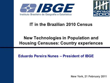 IT in the Brazilian 2010 Census New Technologies in Population and Housing Censuses: Country experiences New York, 21 February 2011 Eduardo Pereira Nunes.