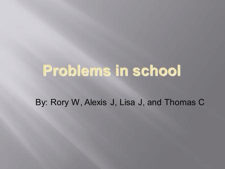 Problems in school By: Rory W, Alexis J, Lisa J, and Thomas C.